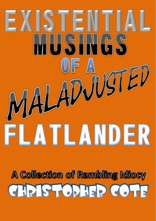 Existential Musings of a Maladjusted Flatlander  by  Christopher Cote