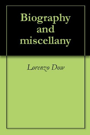 History of Cosmopolite, or, The writings of Rev. Lorenzo Dow: containing his experience and travels in Europe and America, up to near his fiftieth year : also his polemic writings : to which is added the Journal of Life Lorenzo Dow