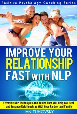 NLP: Improve Your Relationship Fast: Neuro-Linguistic Programming Techniques and Advice That Will Help You Heal Relationships With Your Partner and Family (Positive Psychology Coaching Series Book 2)  by  Ian Tuhovsky