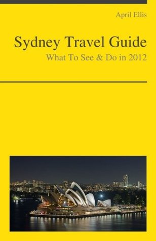 Sydney, Australia Travel Guide - What To See & Do In 2012  by  April Ellis