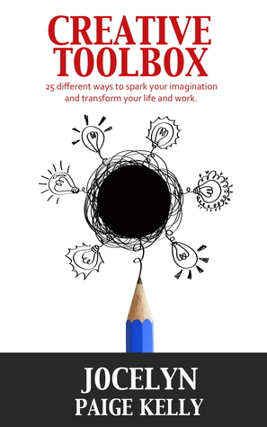 Creative Toolbox: 25 different ways to spark your imagination and transform your life and work Jocelyn Paige Kelly