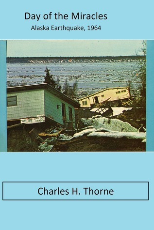 Day of the Miracles, Alaskan Earthquake 1964 Charles H. Thorne