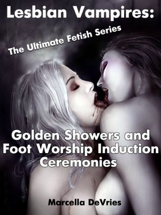 Lesbian Vampires: The Ultimate Fetish Series - Golden Showers and Foot Worship Induction Ceremonies Marcella DeVries