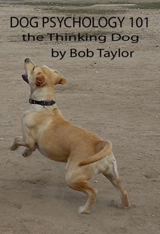 Dog Psychology 101: The Thinking Dog  by  Bob Taylor