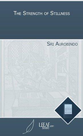 The Strength of Stillness Sri Aurobindo