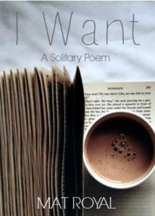 A Poem: I Want  by  Mat Royal