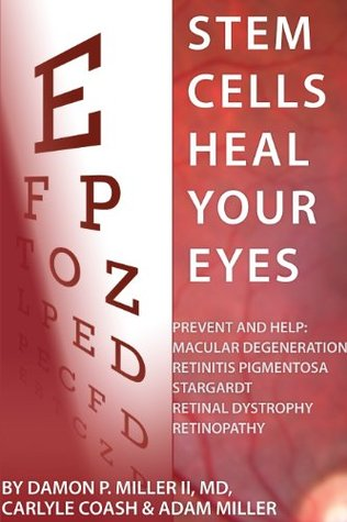 Stem Cells Heal Your Eyes: Prevent and Help: Macular Degeneration, Retinitis Pigmentosa, Stargardt, Retinal Distrophy and Retinopathy  by  Damon P. Miller II