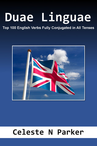 Duae Linguae: Top 100 English Verbs Fully Conjugated in All Tenses  by  Celeste N. Parker