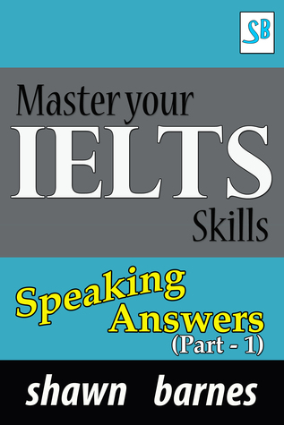 Master your IELTS Skills - Speaking Answers (Part 1)  by  Shawn Barnes