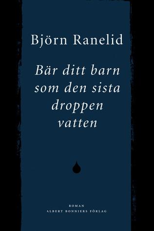 Bär ditt barn som den sista droppen vatten Björn Ranelid