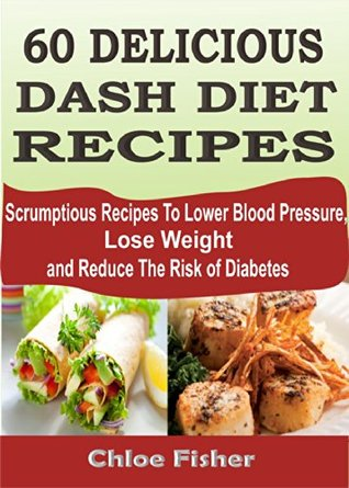 60 DELICIOUS DASH DIET RECIPES: Scrumptious Recipes To Lower Blood Pressure, Lose Weight and Reduce The Risk of Diabetes Chloe Fisher