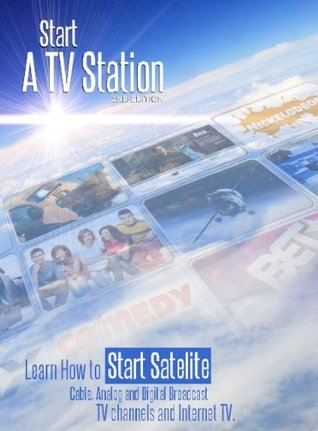 Start a TV Station: Learn How to Start Satellite, Cable, Analog and Digital Broadcast TV Channel, and Internet TV Also a Special Section on How to Start a TV Show Brock Fisher