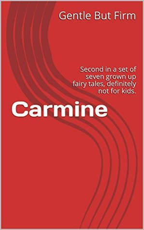 Carmine: Second in a set of seven grown up fairy tales, definitely not for kids. (Fairy Tales - All Grown Up Book 2)  by  Gentle But Firm