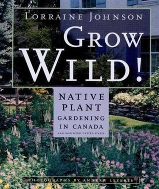 Grow Wild: Native-Plant Gardening in Canada and Northern United States Lorraine Johnson