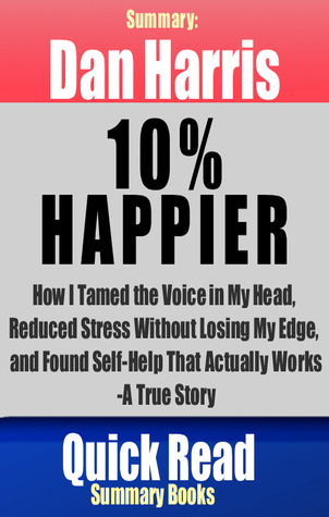 Dan Harris: 10% Happier: How I Tamed the Voice in My Head, Reduced Stress Without Losing My Edge, and Found Self-Help That Actually Works--A True Story, Summary  by  Quick Read Summary Books