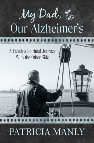 My Dad, Our Alzheimers: A Familys Spiritual Journey With the Other Side Patricia Manly