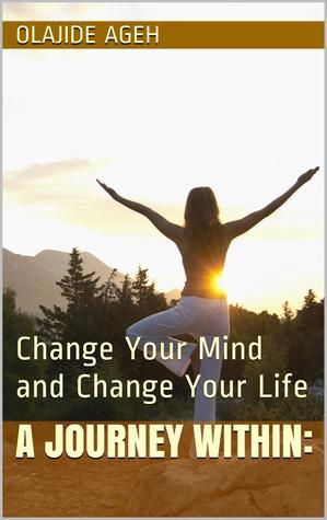 A Journey Within: Change Your Mind and Change Your Life  by  Olajide Ageh