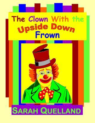The Clown with the Upside Down Frown  by  Sarah Quelland