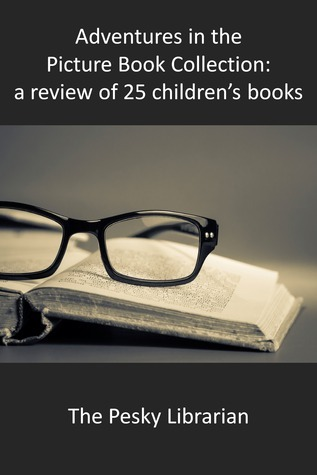 Adventures in the Picture Book Collection: a Review of 25 Childrens Books  by  The Pesky  Librarian