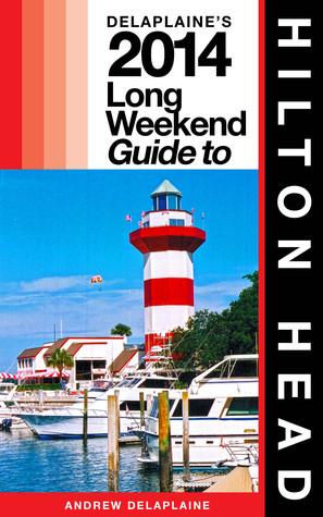 Hilton Head: The Delaplaine 2014 Long Weekend Guide Andrew Delaplaine