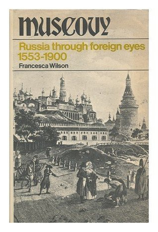 Muscovy: Russia Through Foreign Years 1553-1900 Francesca Wilson
