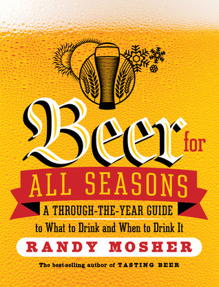 Beer for All Seasons: A Through-the-Year Guide to What to Drink and When to Drink It Randy Mosher