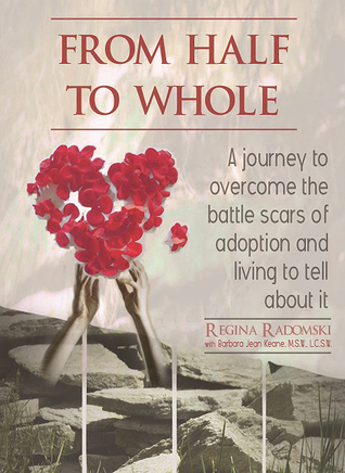 From Half To Whole: A journey to overcome the battle scars of adoption and living to tell about it.  by  Regina Radomski