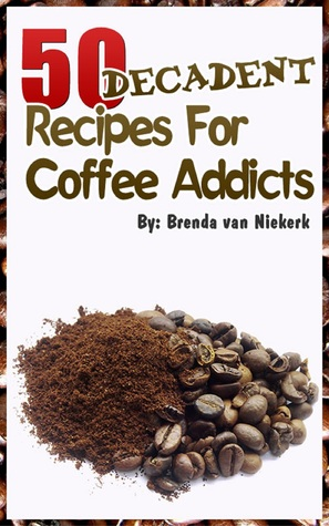 50 Decadent Recipes For Coffee Addicts  by  Brenda Van Niekerk
