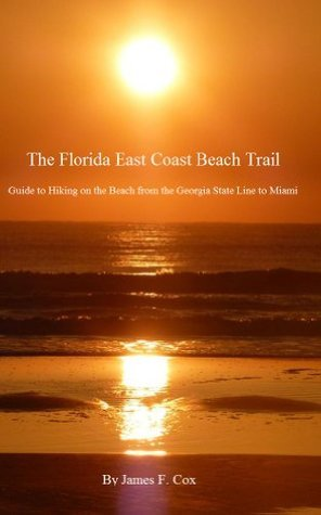 The Florida East Coast Beach Trail Guide to Hiking on the Beach from the Georgia State Line to Miami  by  James F. Cox