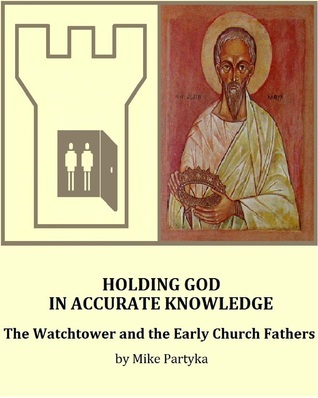 Holding God in Accurate Knowledge: The Watchtower and the Early Church Fathers Mike Partyka