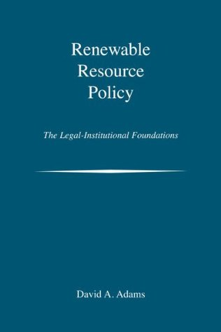 Renewable Resource Policy: The Legal-Institutional Foundations  by  David A. Adams