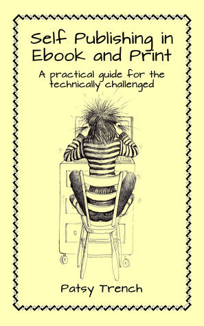 Self Publishing in Ebook and Print: A Practical Guide For The Technically Challenged Patsy Trench