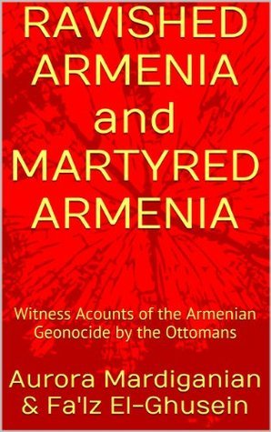 RAVISHED ARMENIA and MARTYRED ARMENIA: Witness Acounts of the Armenian Geonocide  by  the Ottomans by Aurora Mardiganian