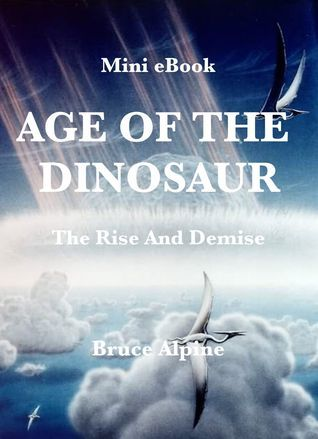Age Of The Dinosaur: The Rise And Demise  by  Bruce Alpine