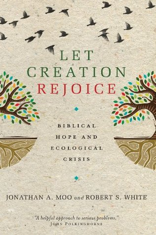 Let Creation Rejoice: Biblical Hope and Ecological Crisis  by  Jonathan A. Moo