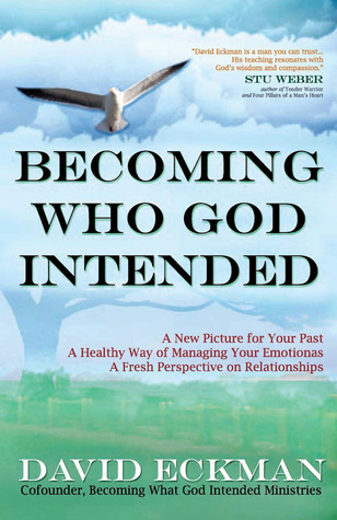 Becoming Who God Intended: A New Picture for Your Past, A Healthy Way of Managing Your Emotions, A Fresh Perspective on Relationships  by  David Eckman