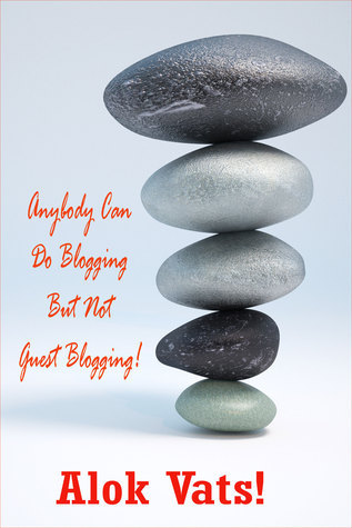 Anybody Can Do Blogging But Not Guest Blogging!  by  Alok Vats