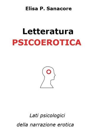 Letteratura psicoerotica. Lati psicologici della narrazione erotica Elisa Patrizia Sanacore