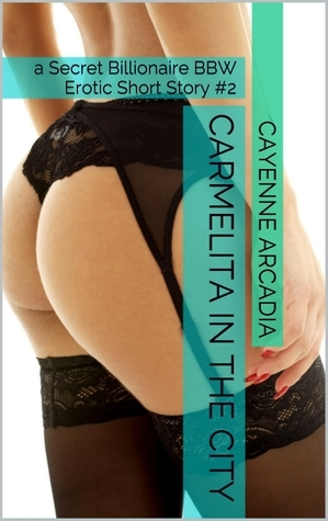 Carmelita in the City: a BBW Secret Billionaire Erotic Short Story #2  by  Cayenne Arcadia