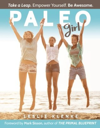 Paleo Girl: Take a Leap. Empower Yourself. Be Awesome.  by  Leslie Klenke