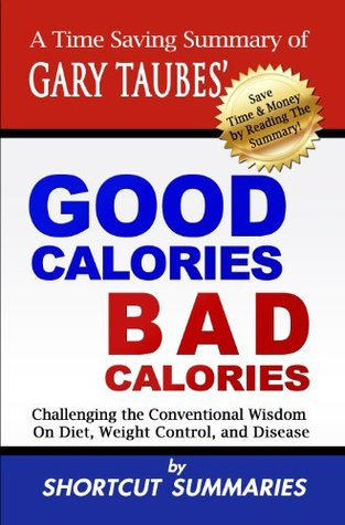 Good Calories, Bad Calories: A Time Saving Summary of Gary Taubes Book Challenging the Conventional Wisdom on Diet, Weight Control, and Disease Shortcut Summaries
