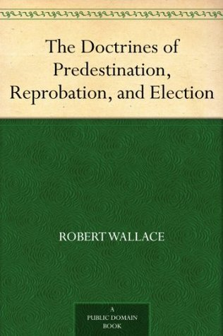 The Doctrines of Predestination, Reprobation, and Election Robert Wallace