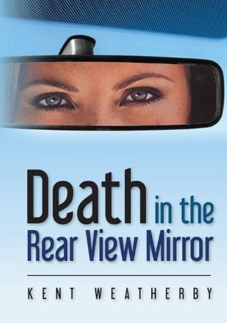 Death in the Rear View Mirror Kent Weatherby