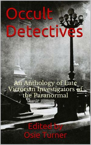 Occult Detectives: An Anthology of Late Victorian Investigators of the Paranormal  by  Osie Turner