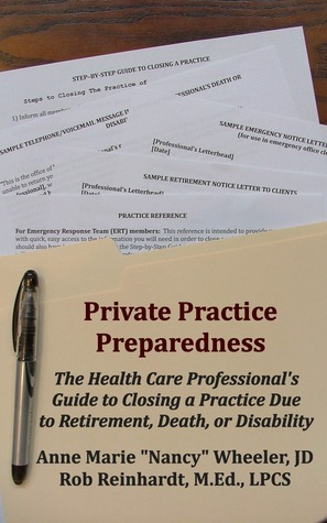 Private Practice Preparedness: The Health Care Professionals Guide to Closing a Practice Due to Retirement, Death, or Disability Rob Reinhardt, LPCS, M.Ed., NCC