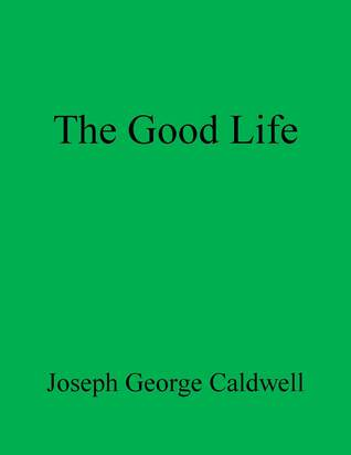 The Good Life  by  Joseph George Caldwell