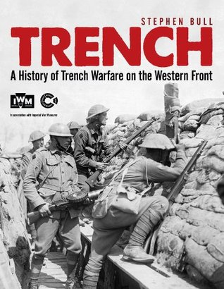 Trench: A History of Trench Warfare on the Western Front  by  Stephen Bull
