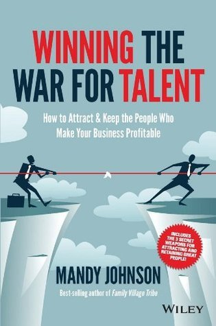 Winning The War for Talent: How to Attract and Keep the People to Make the Biggest Difference to Your Bottom Line  by  Mandy Johnson