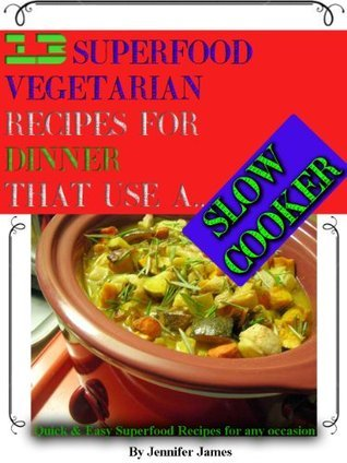 13 Superfood Vegetarian Recipes for Dinner that use A Slow Cooker  by  Jennifer James