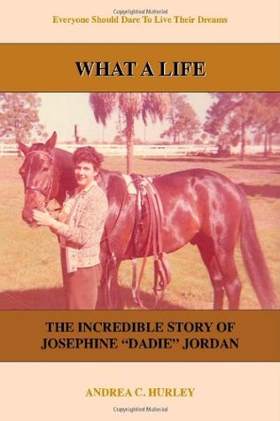 What a Life: The Incredible Story of Josephine Dadie Jordan Andrea C. Hurley